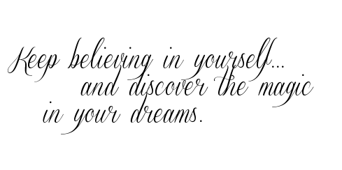 Keep believing in yourself.. and discover the magic|0A   in your dreams.