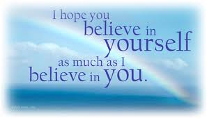 i hope you believe in yourself as much as I believe in you